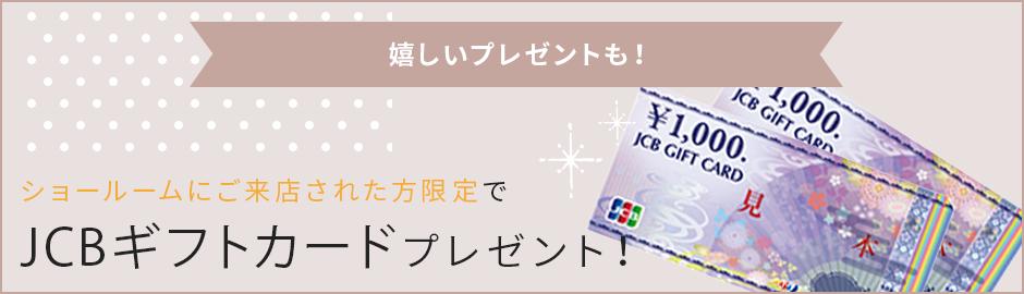 ショールームにご来店された方限定でJCBギフトカードプレゼント!